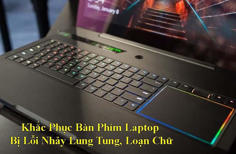 Khắc Phục Bàn Phím Laptop Bị Lỗi Nhảy Lung Tung, Loạn Chữ