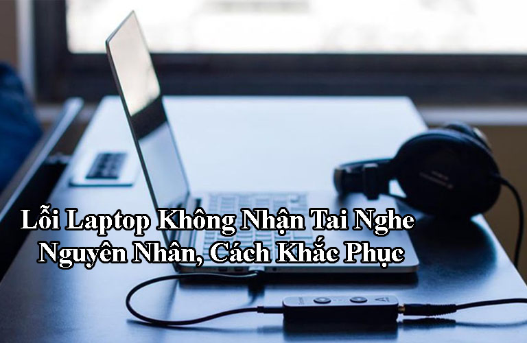 Lỗi Laptop Không Nhận Tai Nghe Nguyên Nhân, Cách Khắc Phục