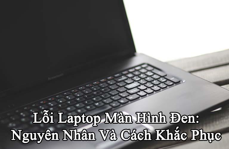 Lỗi Laptop Màn Hình Đen: Nguyên Nhân Và Cách Khắc Phục