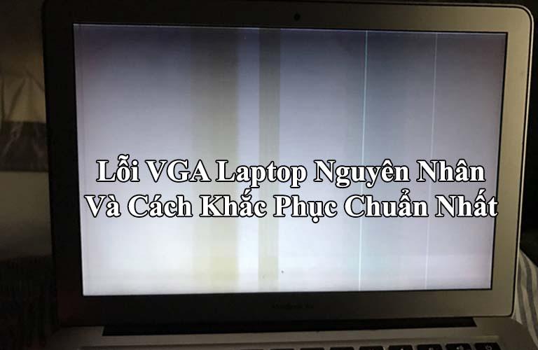 Lỗi VGA Laptop Nguyên Nhân Và Cách Khắc Phục Chuẩn Nhất