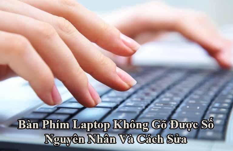Bàn Phím Laptop Không Gõ Được Số Nguyên Nhân Và Cách Sửa