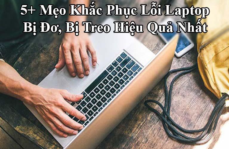 5+ Mẹo Khắc Phục Lỗi Laptop Bị Đơ, Bị Treo Hiệu Quả Nhất